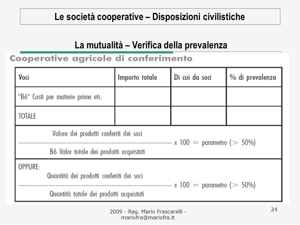 2009 - Rag. Mario Frascarelli - mariofra@mariofra.it 24 Le società cooperative – Disposizioni civilistiche La mutualità – Verifica della prevalenza