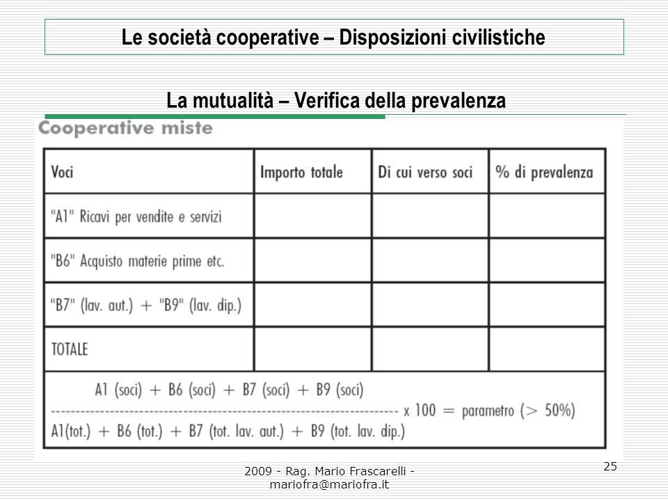 2009 - Rag. Mario Frascarelli - mariofra@mariofra.it 25 Le società cooperative – Disposizioni civilistiche La mutualità – Verifica della prevalenza