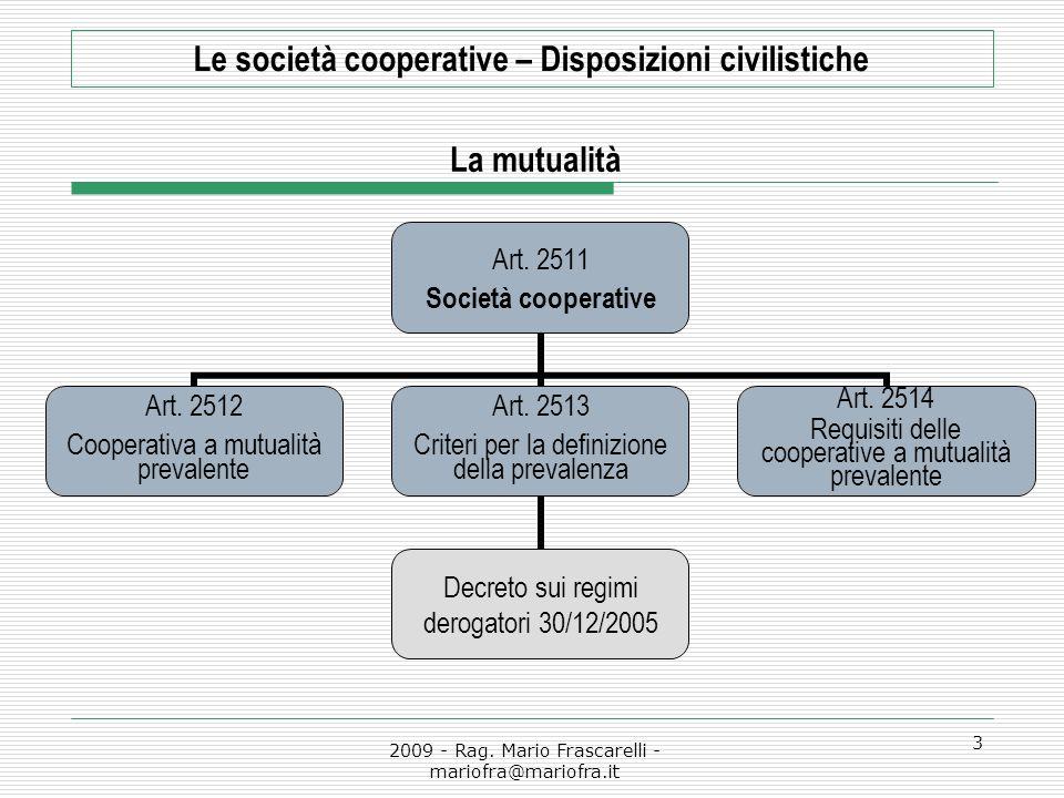 2009 - Rag. Mario Frascarelli - mariofra@mariofra.it 3 Le società cooperative – Disposizioni civilistiche Art. 2511 Società cooperative Art. 2512 Coop