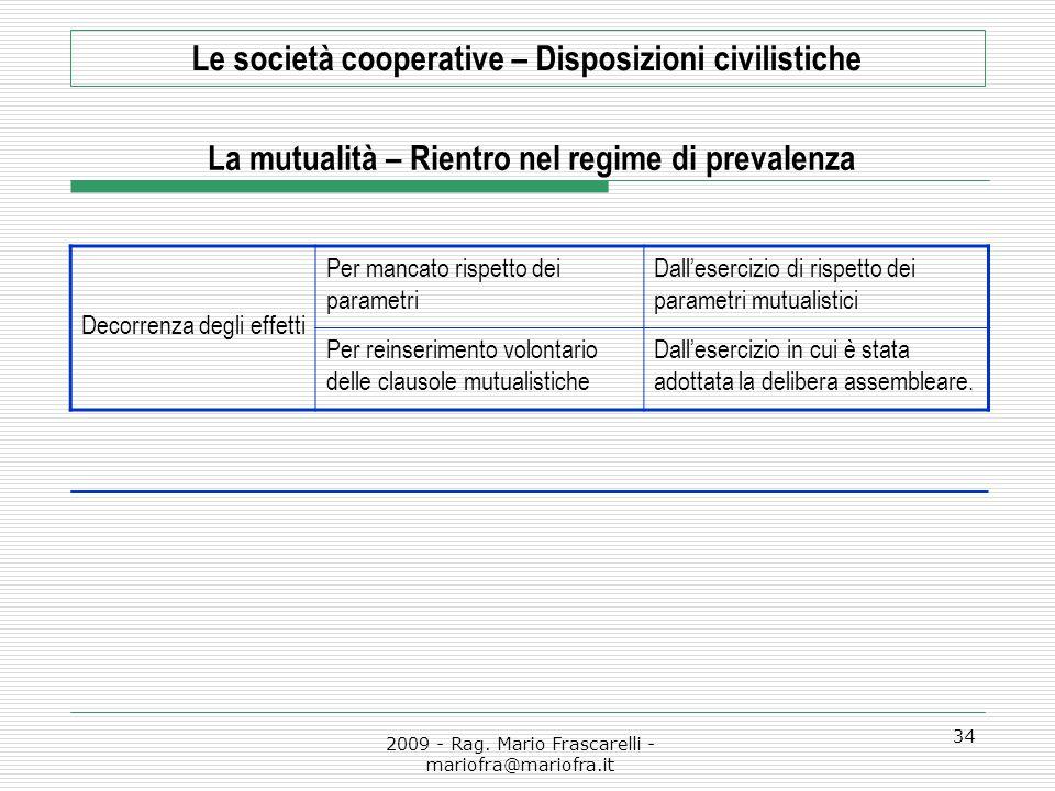 2009 - Rag. Mario Frascarelli - mariofra@mariofra.it 34 Le società cooperative – Disposizioni civilistiche La mutualità – Rientro nel regime di preval