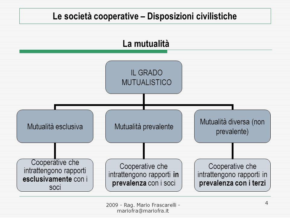 2009 - Rag. Mario Frascarelli - mariofra@mariofra.it 4 Le società cooperative – Disposizioni civilistiche La mutualità IL GRADO MUTUALISTICO Mutualità