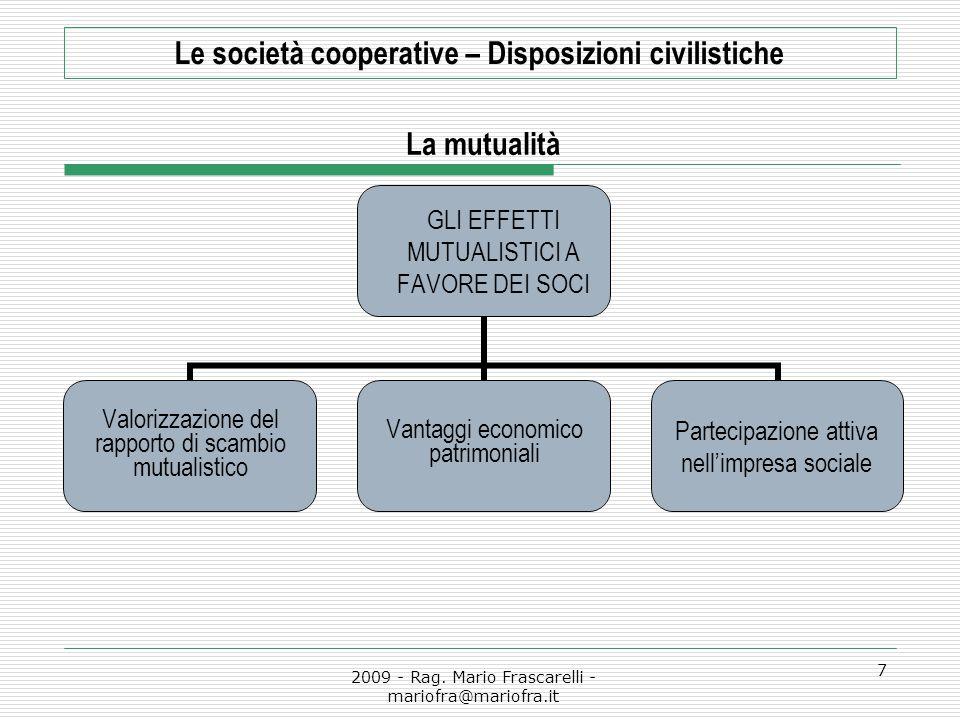 2009 - Rag. Mario Frascarelli - mariofra@mariofra.it 7 Le società cooperative – Disposizioni civilistiche La mutualità GLI EFFETTI MUTUALISTICI A FAVO