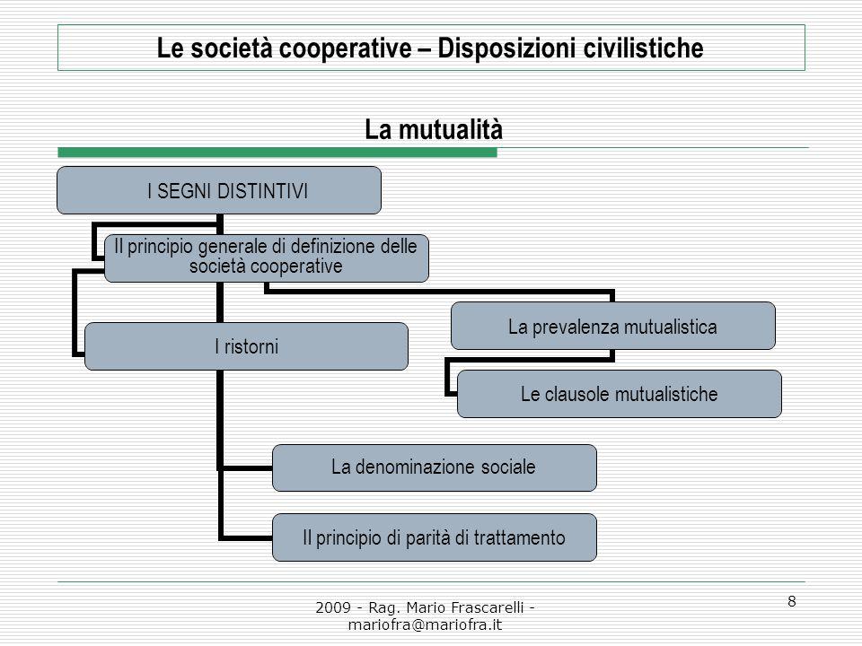 2009 - Rag. Mario Frascarelli - mariofra@mariofra.it 8 Le società cooperative – Disposizioni civilistiche La mutualità I SEGNI DISTINTIVI Il principio