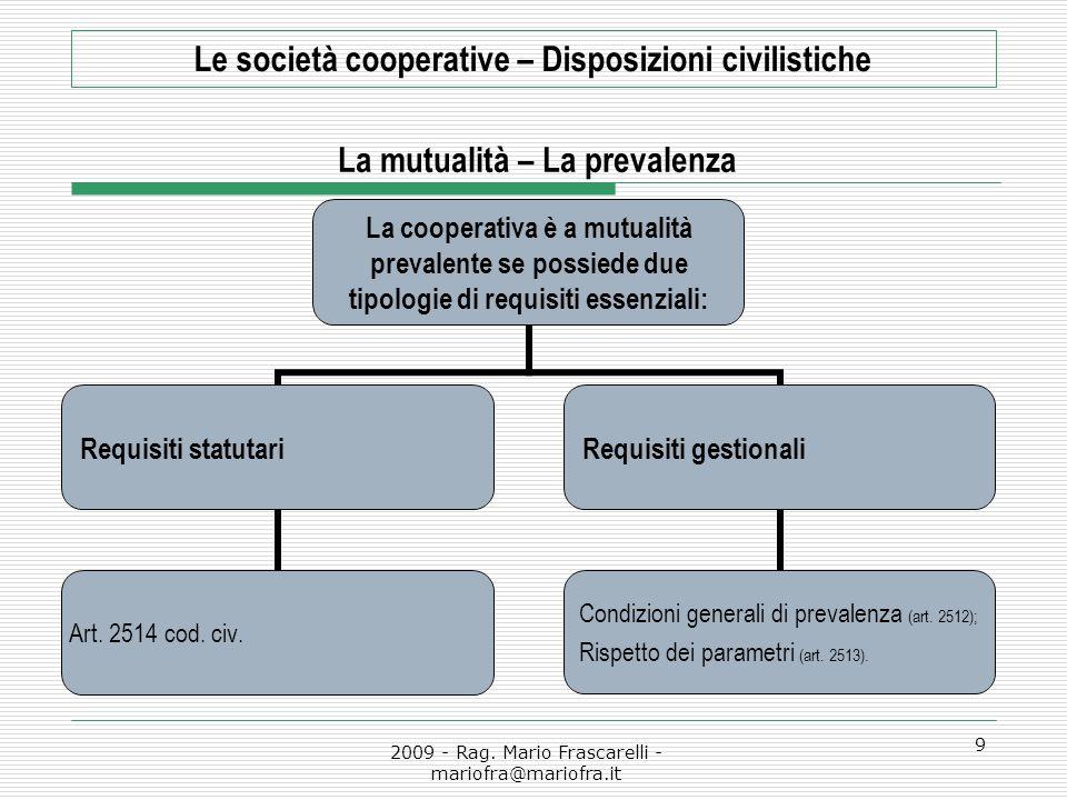2009 - Rag. Mario Frascarelli - mariofra@mariofra.it 9 Le società cooperative – Disposizioni civilistiche La mutualità – La prevalenza La cooperativa