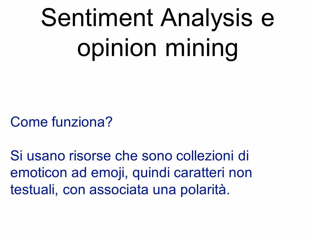 Sentiment Analysis e opinion mining Come funziona? Si usano risorse che sono collezioni di emoticon ad emoji, quindi caratteri non testuali, con assoc