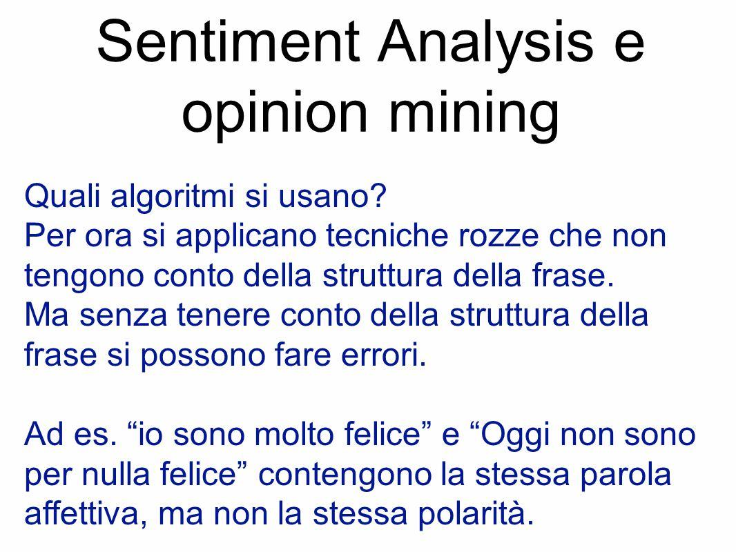 Sentiment Analysis e opinion mining Quali algoritmi si usano? Per ora si applicano tecniche rozze che non tengono conto della struttura della frase. M