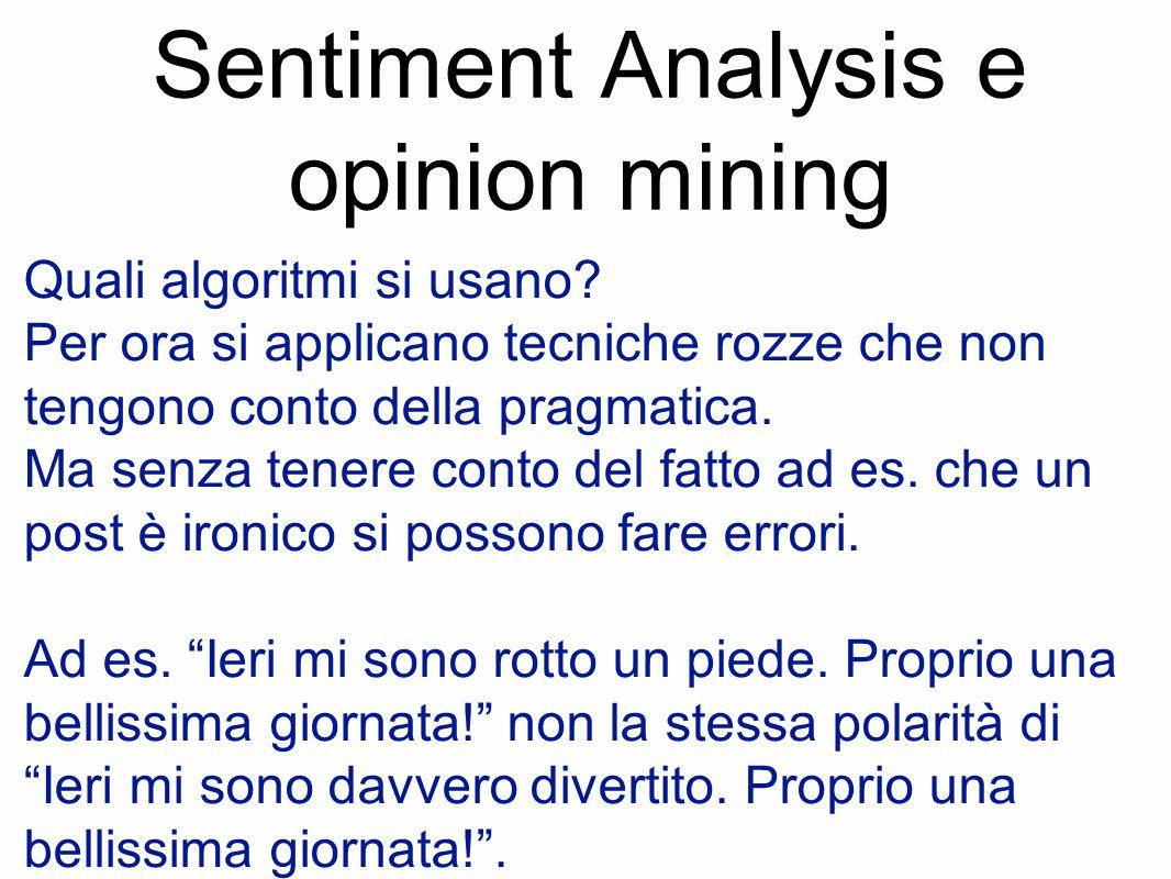 Sentiment Analysis e opinion mining Quali algoritmi si usano? Per ora si applicano tecniche rozze che non tengono conto della pragmatica. Ma senza ten