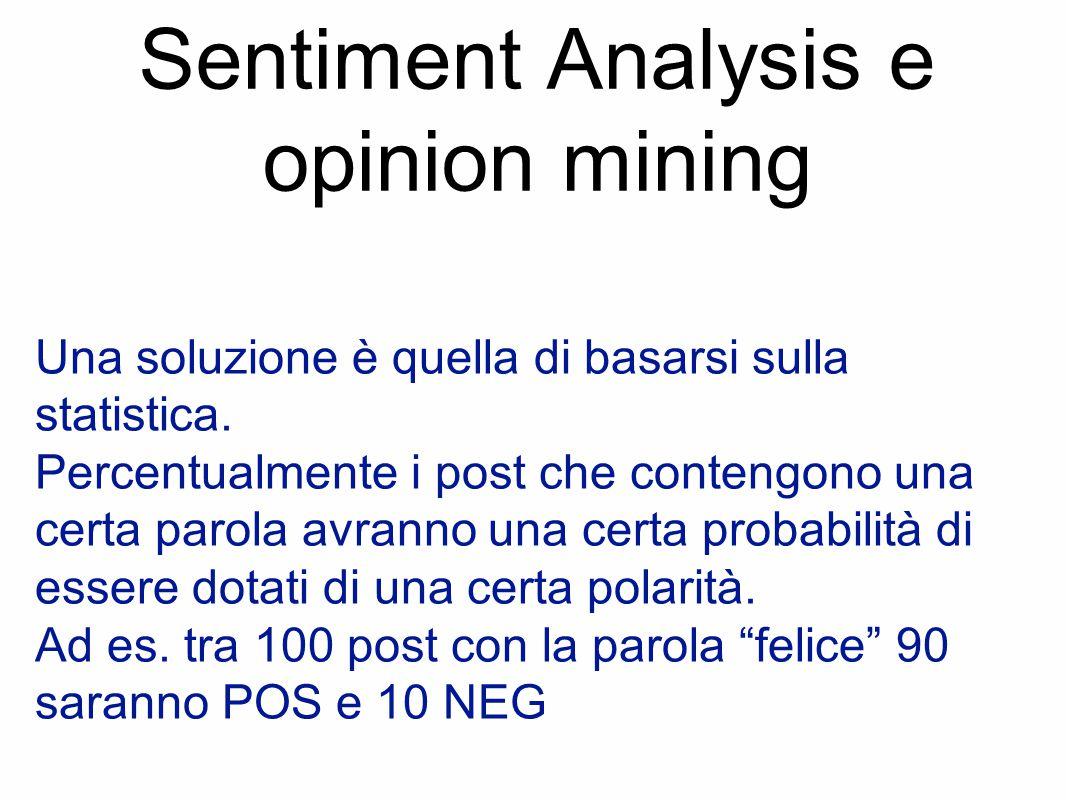 Sentiment Analysis e opinion mining Una soluzione è quella di basarsi sulla statistica. Percentualmente i post che contengono una certa parola avranno