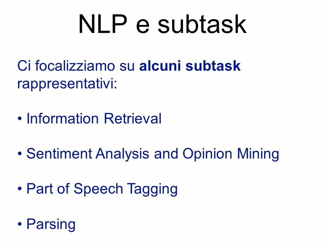 NLP e subtask Ci focalizziamo su alcuni subtask rappresentativi: Information Retrieval Sentiment Analysis and Opinion Mining Part of Speech Tagging Parsing