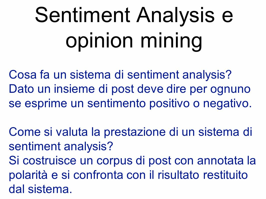 Sentiment Analysis e opinion mining Cosa fa un sistema di sentiment analysis? Dato un insieme di post deve dire per ognuno se esprime un sentimento po