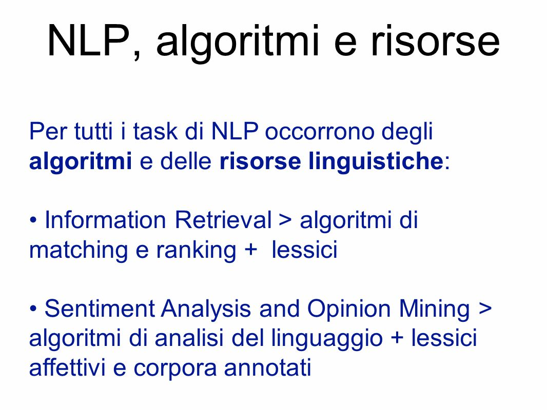 NLP, algoritmi e risorse Per tutti i task di NLP occorrono degli algoritmi e delle risorse linguistiche: Information Retrieval > algoritmi di matching e ranking + lessici Sentiment Analysis and Opinion Mining > algoritmi di analisi del linguaggio + lessici affettivi e corpora annotati