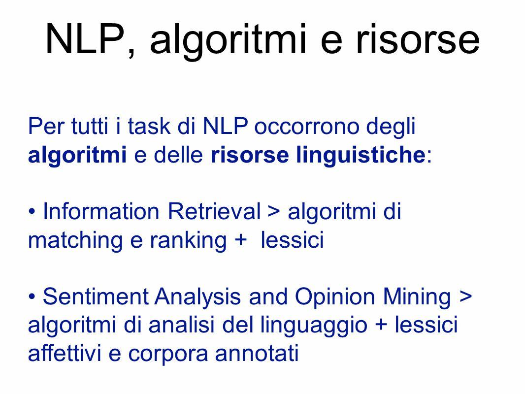 NLP, algoritmi e risorse Per tutti i task di NLP occorrono degli algoritmi e delle risorse linguistiche: Information Retrieval > algoritmi di matching