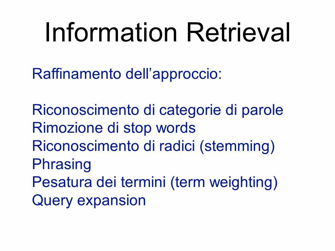 Information Retrieval Raffinamento dell'approccio: Riconoscimento di categorie di parole Rimozione di stop words Riconoscimento di radici (stemming) P