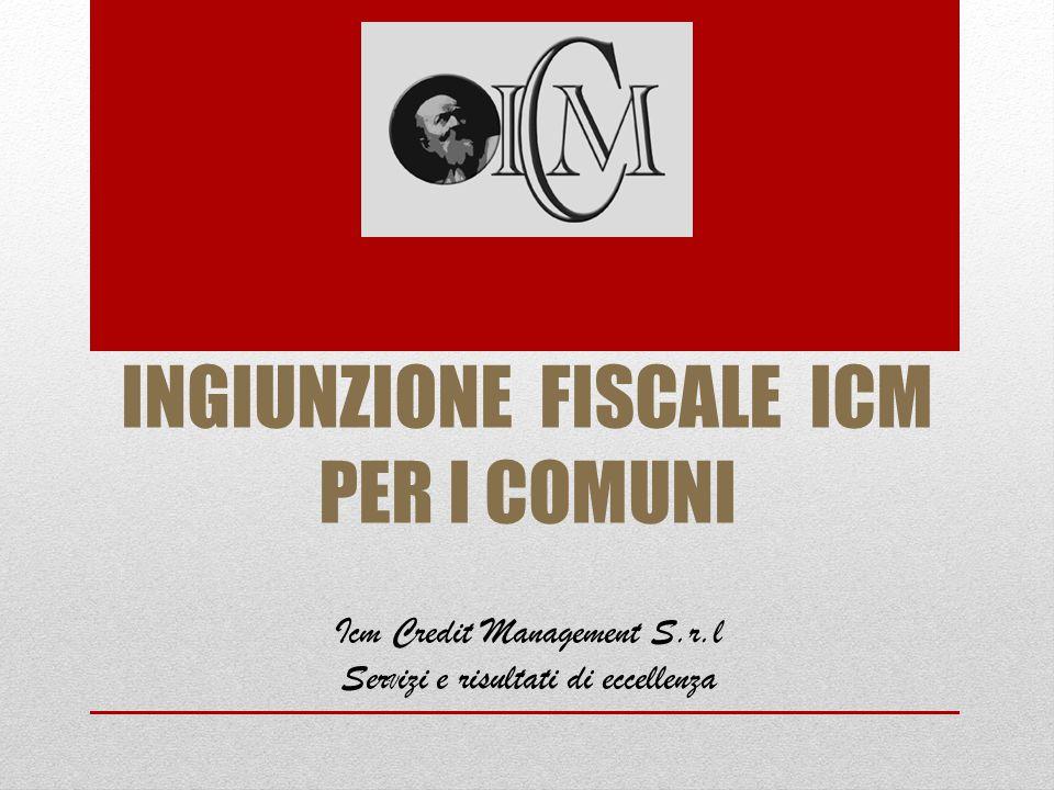 INGIUNZIONE FISCALE ICM PER I COMUNI Icm Credit Management S.r.l Ser V izi e risultati di eccellenza