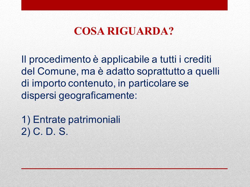 Il procedimento è applicabile a tutti i crediti del Comune, ma è adatto soprattutto a quelli di importo contenuto, in particolare se dispersi geograficamente: 1) Entrate patrimoniali 2) C.