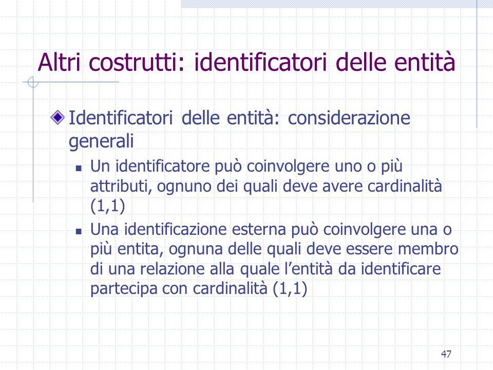 47 Altri costrutti: identificatori delle entità Identificatori delle entità: considerazione generali Un identificatore può coinvolgere uno o più attri