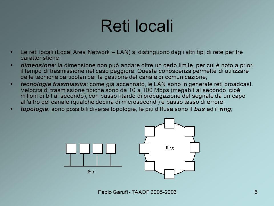 Fabio Garufi - TAADF 2005-20066 Bus e ring topologia bus: –in ogni istante solo un elaboratore può trasmettere, gli altri devono astenersi;è necessario un meccanismo di arbitraggio per risolvere i conflitti quando due o più elaboratori vogliono trasmettere contemporaneamente; –l arbitraggio può essere centralizzato o distribuito; –lo standard IEEE 802.3 (chiamato impropriamente Ethernet) è per una rete broadcast, basata su un bus, con arbitraggio distribuito, operante a 10 oppure 100 Mbps; –gli elaboratori trasmettono quando vogliono; se c è una collisione aspettano un tempo casuale e riprovano; topologia ring: –in un ring ogni bit circumnaviga l anello in un tempo tipicamente inferiore a quello di trasmissione di un pacchetto; –anche qui è necessario un meccanismo di arbitraggio (spesso basati sul possesso si un gettone (token) che abilita alla trasmissione); –Lo standard FDDI (Fibre Distributed Data Interface) è basato su una topologia a doppio ring.