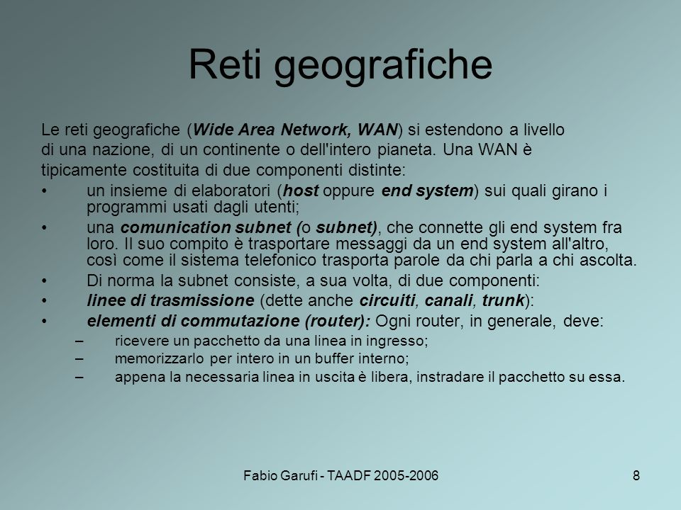 Fabio Garufi - TAADF 2005-200619 Flusso delle informazioni il programma applicativo (livello 5) deve mandare un messaggio M alla sua peer entity; il livello 5 consegna M al livello 4 per la trasmissione; il livello 4 aggiunge un suo header in testa al messaggio (talvolta si dice che il messaggio è inserito nella busta di livello 4); questo header contiene informazioni di controllo, tra le quali: –numero di sequenza del messaggio; –dimensione del messaggio; –time stamp; –priorità; il livello 4 consegna il risultato al livello 3; il livello 3 può trovarsi nella necessità di frammentare i dati da trasmettere in unità più piccole, (pacchetti) a ciascuna delle quali aggiunge il suo header; il livello 3 passa i pacchetti al livello 2; il livello 2 aggiunge ad ogni pacchetto il proprio header (e magari un trailer) e lo spedisce sul canale fisico; nella macchina di destinazione i pacchetti fanno il percorso inverso, con ogni livello che elimina (elaborandoli) l header ed il trailer di propria competenza, e passa il resto al livello superiore.