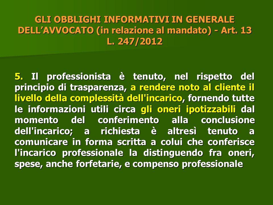 GLI OBBLIGHI INFORMATIVI IN GENERALE DELL'AVVOCATO (in relazione al mandato) - Art. 13 L. 247/2012 5. Il professionista è tenuto, nel rispetto del pri