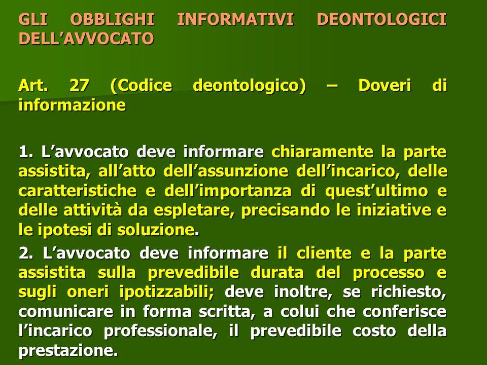 GLI OBBLIGHI INFORMATIVI DEONTOLOGICI DELL'AVVOCATO Art. 27 (Codice deontologico) – Doveri di informazione 1. L'avvocato deve informare chiaramente la