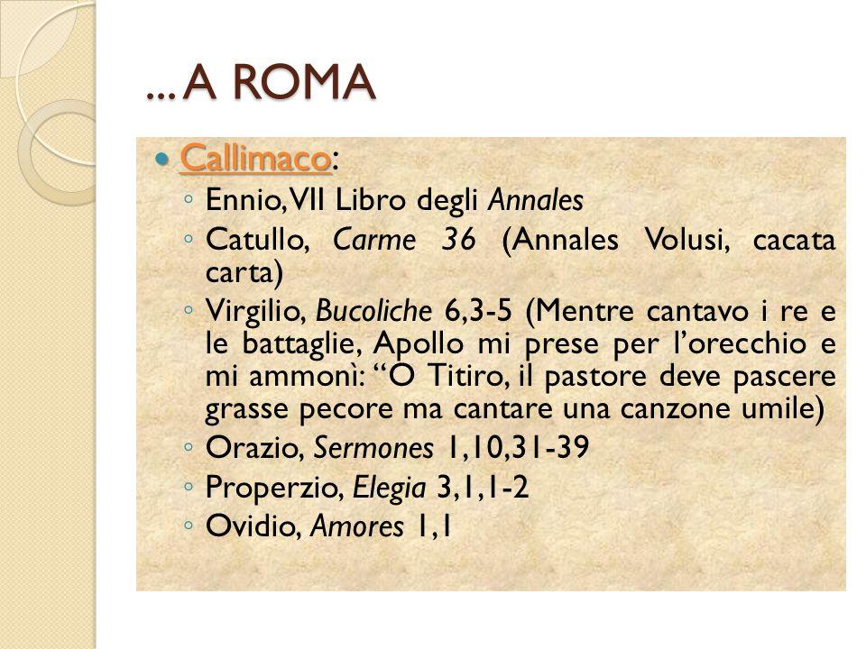 ... A ROMA Callimaco Callimaco: ◦ Ennio, VII Libro degli Annales ◦ Catullo, Carme 36 (Annales Volusi, cacata carta) ◦ Virgilio, Bucoliche 6,3-5 (Mentr