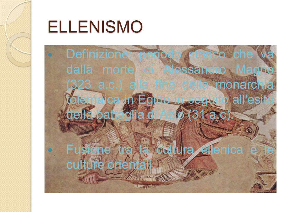 ELLENISMO Definizione: periodo storico che va dalla morte di Alessandro Magno (323 a.c.) alla fine della monarchia tolemaica in Egitto in seguito all'