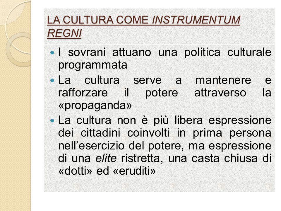 LA CULTURA COME INSTRUMENTUM REGNI I sovrani attuano una politica culturale programmata La cultura serve a mantenere e rafforzare il potere attraverso