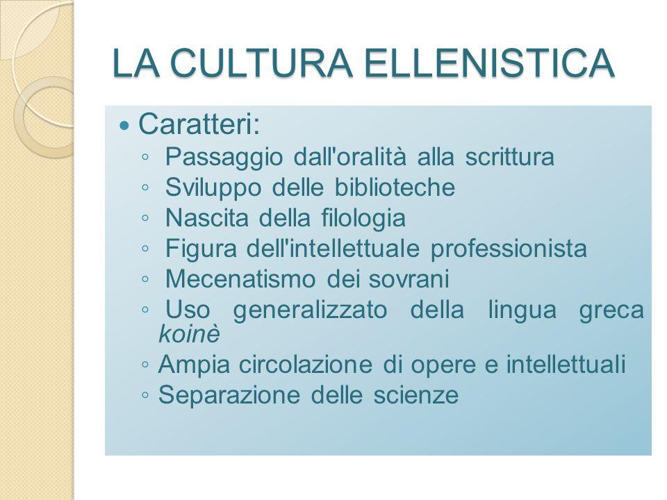 LA CULTURA ELLENISTICA Caratteri: ◦ Passaggio dall'oralità alla scrittura ◦ Sviluppo delle biblioteche ◦ Nascita della filologia ◦ Figura dell'intelle