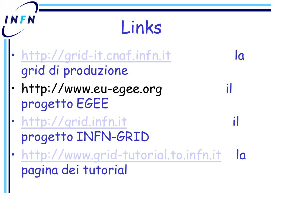 Links http://grid-it.cnaf.infn.it la grid di produzionehttp://grid-it.cnaf.infn.it http://www.eu-egee.org il progetto EGEE http://grid.infn.it il progetto INFN-GRIDhttp://grid.infn.it http://www.grid-tutorial.to.infn.it la pagina dei tutorialhttp://www.grid-tutorial.to.infn.it