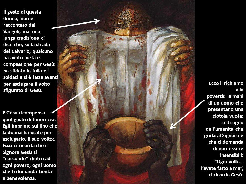 Il gesto di questa donna, non è raccontato dai Vangeli, ma una lunga tradizione ci dice che, sulla strada del Calvario, qualcuno ha avuto pietà e comp