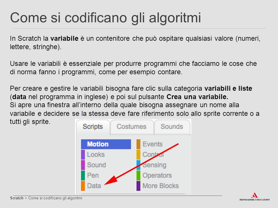 In Scratch la variabile è un contenitore che può ospitare qualsiasi valore (numeri, lettere, stringhe). Usare le variabili è essenziale per produrre p