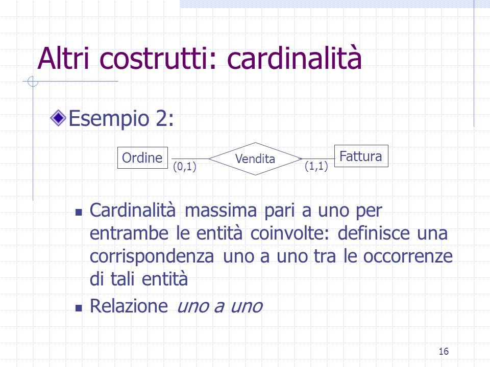 16 Altri costrutti: cardinalità Esempio 2: Cardinalità massima pari a uno per entrambe le entità coinvolte: definisce una corrispondenza uno a uno tra le occorrenze di tali entità Relazione uno a uno Ordine Fattura Vendita (0,1) (1,1)