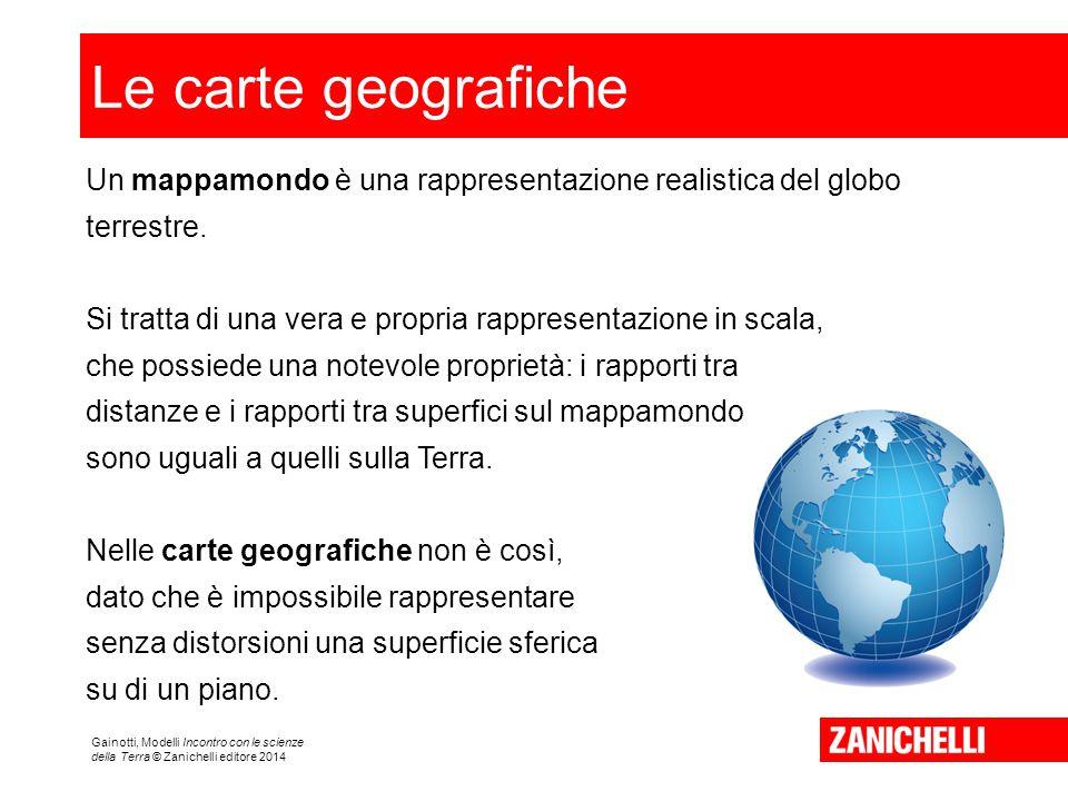 Gainotti, Modelli Incontro con le scienze della Terra © Zanichelli editore 2014 Le carte geografiche Un mappamondo è una rappresentazione realistica del globo terrestre.