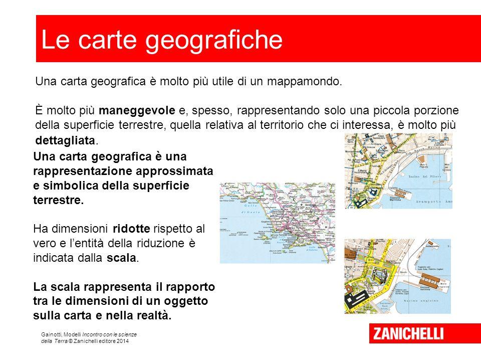 Gainotti, Modelli Incontro con le scienze della Terra © Zanichelli editore 2014 Le carte geografiche Una carta geografica è molto più utile di un mappamondo.