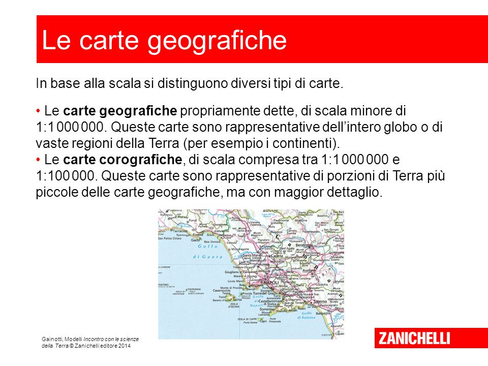 Gainotti, Modelli Incontro con le scienze della Terra © Zanichelli editore 2014 Le carte geografiche In base alla scala si distinguono diversi tipi di carte.