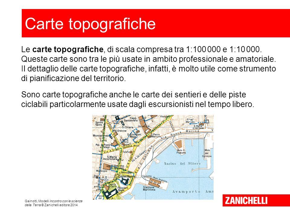 Gainotti, Modelli Incontro con le scienze della Terra © Zanichelli editore 2014 Carte topografiche Le carte topografiche, di scala compresa tra 1:100 000 e 1:10 000.