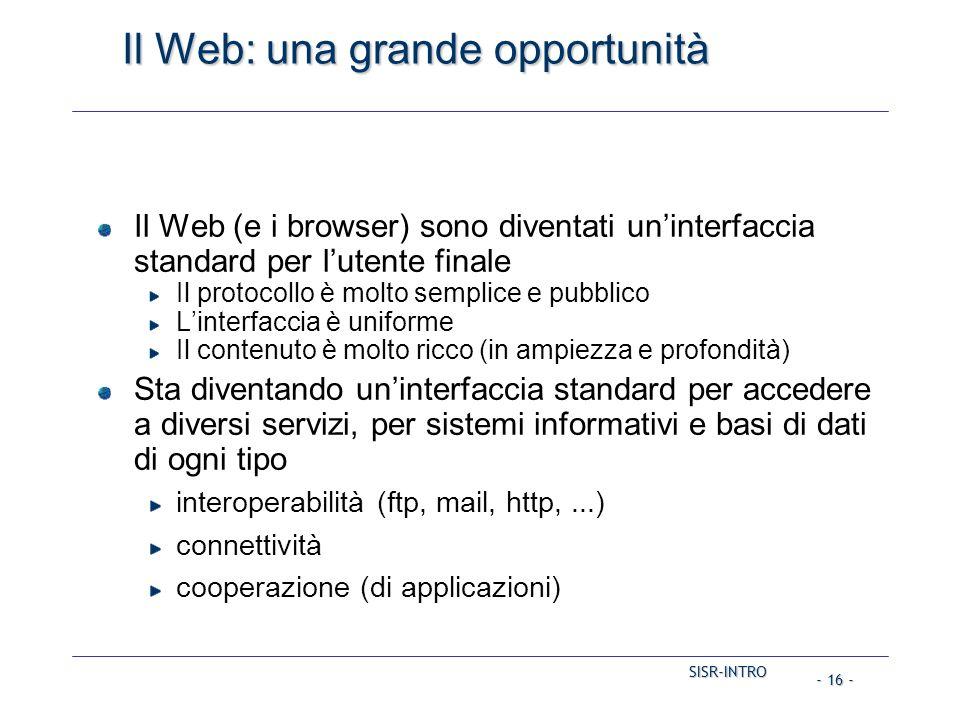 SISR-INTRO - 16 - Il Web: una grande opportunità Il Web (e i browser) sono diventati un'interfaccia standard per l'utente finale Il protocollo è molto