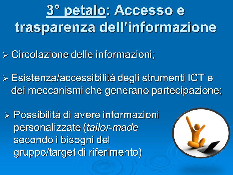  Circolazione delle informazioni;  Esistenza/accessibilità degli strumenti ICT e dei meccanismi che generano partecipazione; 3° petalo: Accesso e trasparenza dell'informazione  Possibilità di avere informazioni personalizzate (tailor-made secondo i bisogni del gruppo/target di riferimento)