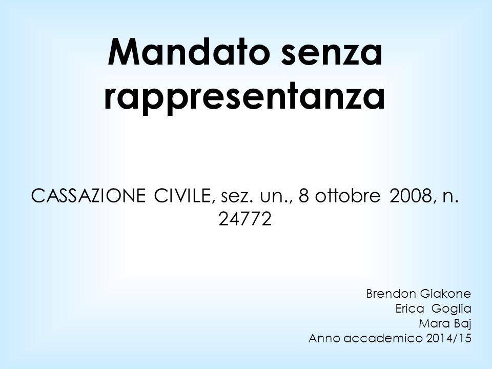 CASSAZIONE CIVILE, sez. un., 8 ottobre 2008, n. 24772 Brendon Giakone Erica Goglia Mara Baj Anno accademico 2014/15 Mandato senza rappresentanza