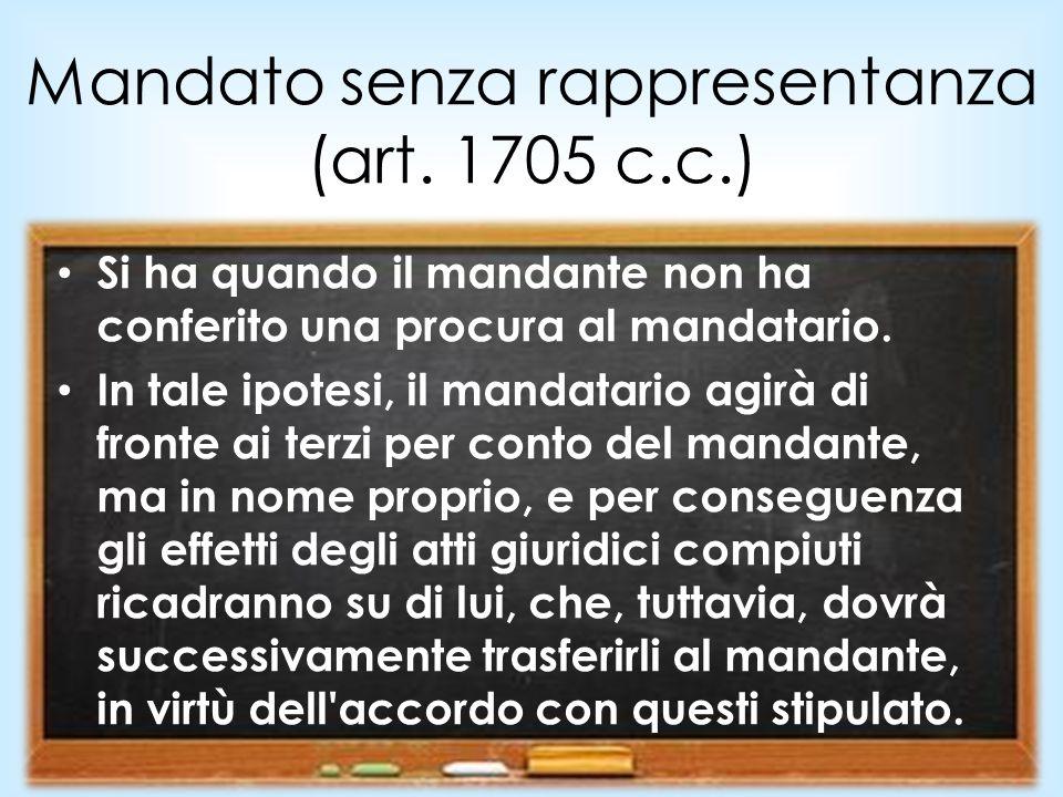 Mandato senza rappresentanza (art. 1705 c.c.) Si ha quando il mandante non ha conferito una procura al mandatario. In tale ipotesi, il mandatario agir