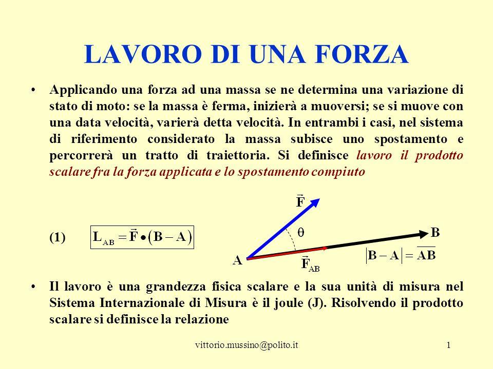 vittorio.mussino@polito.it2 (2) e si noti che la proiezione della forza lungo la direzione dello spostamento vale Il lavoro compiuto da una forza è il prodotto algebrico della proiezione della forza (lungo lo spostamento) e lo spostamento stesso Dalla (2) si ricavano alcune caratteristiche interessanti che possono illustrare il significato della grandezza lavoro nella risoluzione di esercizi: ─i due vettori della (1) sono concordi, il coseno è positivo ed il lavoro ha segno positivo