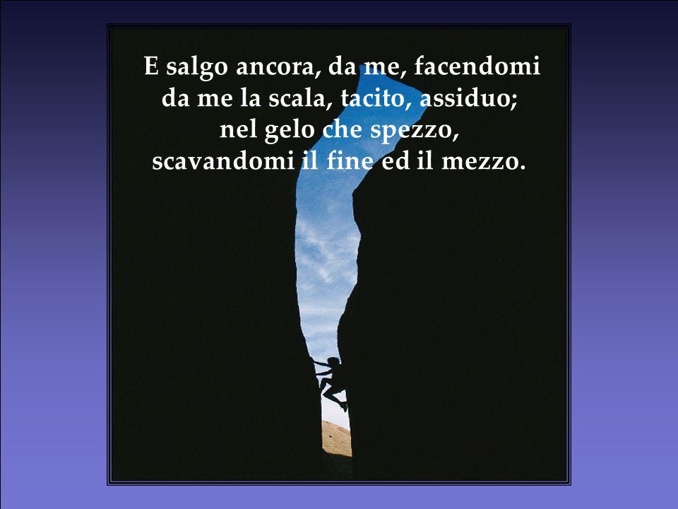 Da me, da solo, solo con l'anima, con la piccozza d'acciar ceruleo, su lento, su anelo, su sempre; spezzandoti, o gelo. Da me, da solo, solo con l'ani