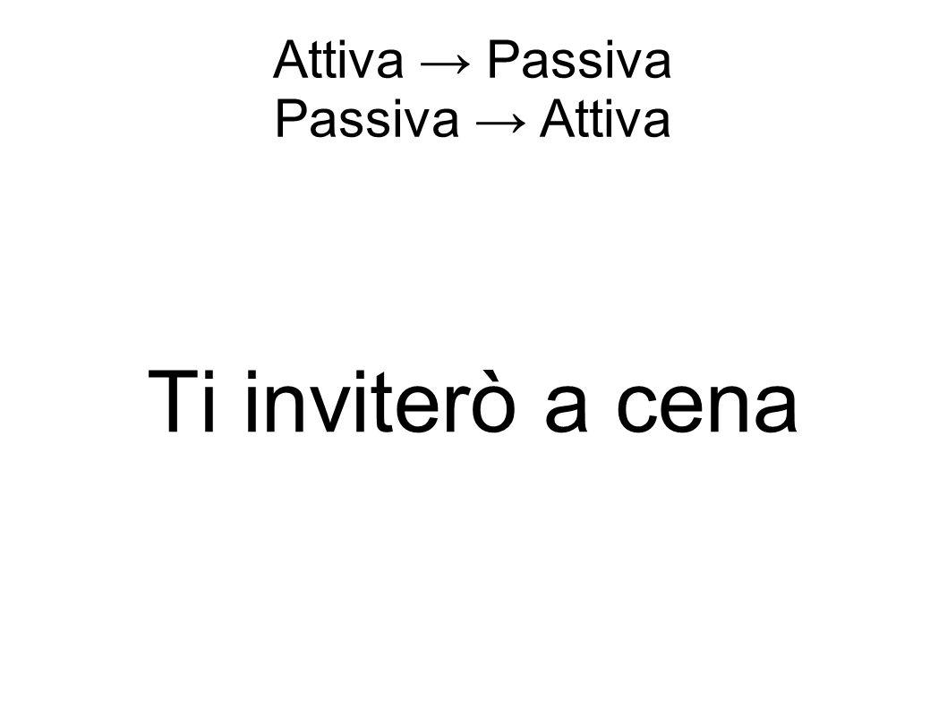 Attiva → Passiva Passiva → Attiva Ti inviterò a cena