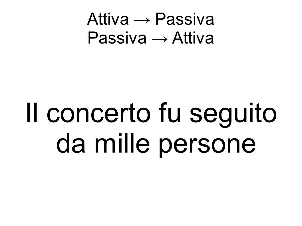 Attiva → Passiva Passiva → Attiva Il concerto fu seguito da mille persone