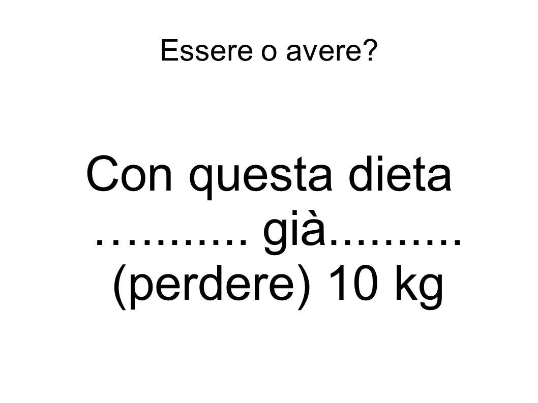 Essere o avere? Con questa dieta …........ già.......... (perdere) 10 kg