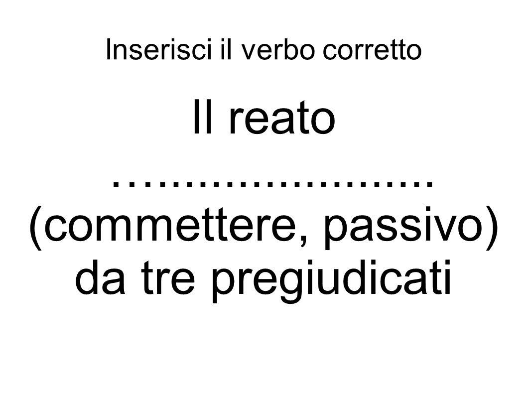Inserisci il verbo corretto Il reato …..................... (commettere, passivo) da tre pregiudicati