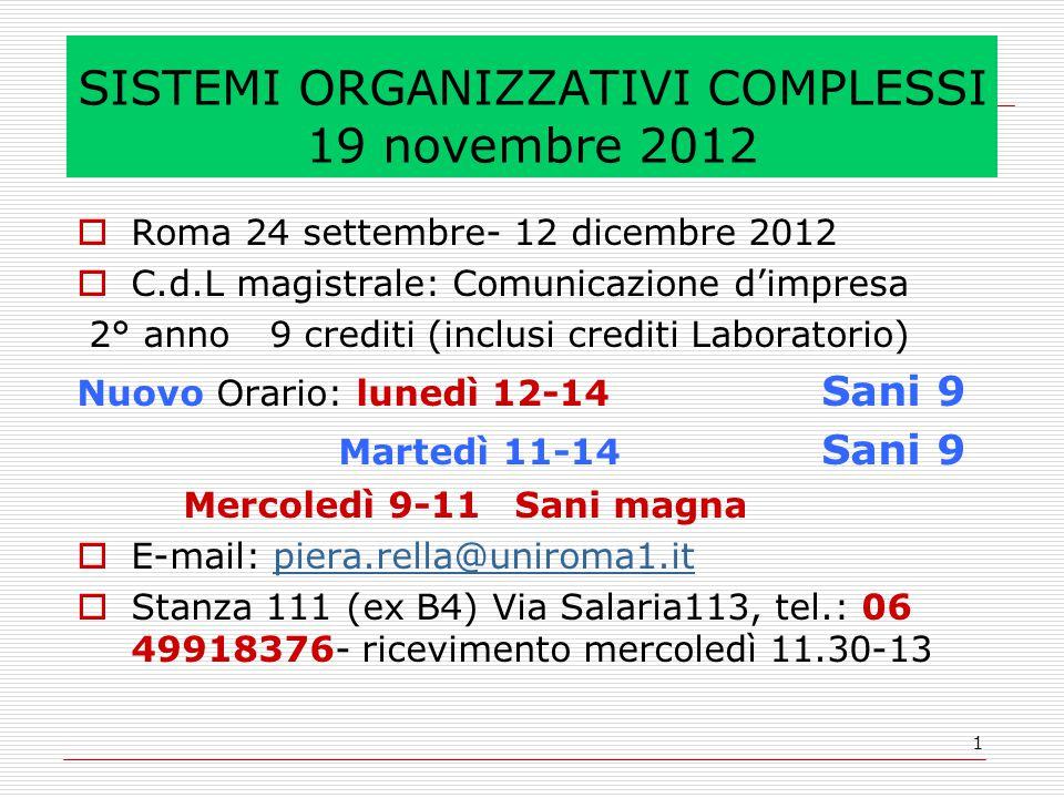 1 SISTEMI ORGANIZZATIVI COMPLESSI 19 novembre 2012  Roma 24 settembre- 12 dicembre 2012  C.d.L magistrale: Comunicazione d'impresa 2° anno 9 crediti (inclusi crediti Laboratorio) Nuovo Orario: lunedì 12-14 Sani 9 Martedì 11-14 Sani 9 Mercoledì 9-11 Sani magna  E-mail: piera.rella@uniroma1.itpiera.rella@uniroma1.it  Stanza 111 (ex B4) Via Salaria113, tel.: 06 49918376- ricevimento mercoledì 11.30-13