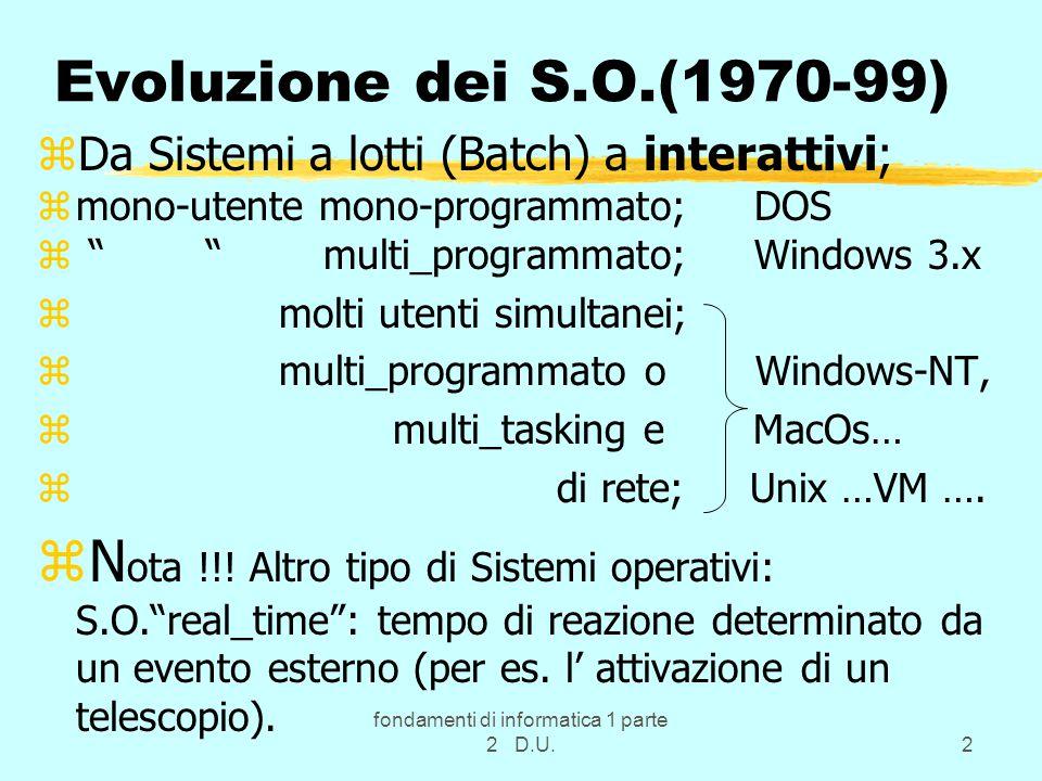 fondamenti di informatica 1 parte 2 D.U.2 Evoluzione dei S.O.(1970-99) zDa Sistemi a lotti (Batch) a interattivi; zmono-utente mono-programmato; DOS z multi_programmato; Windows 3.x z molti utenti simultanei; z multi_programmato o Windows-NT, z multi_tasking e MacOs… z di rete; Unix …VM ….