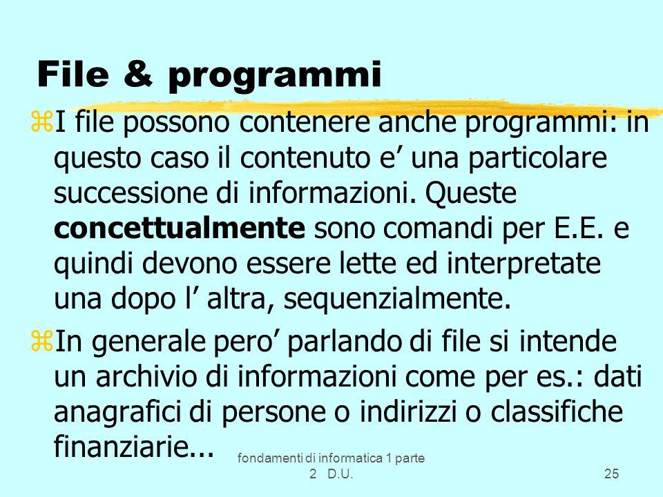 fondamenti di informatica 1 parte 2 D.U.25 File & programmi zI file possono contenere anche programmi: in questo caso il contenuto e' una particolare successione di informazioni.
