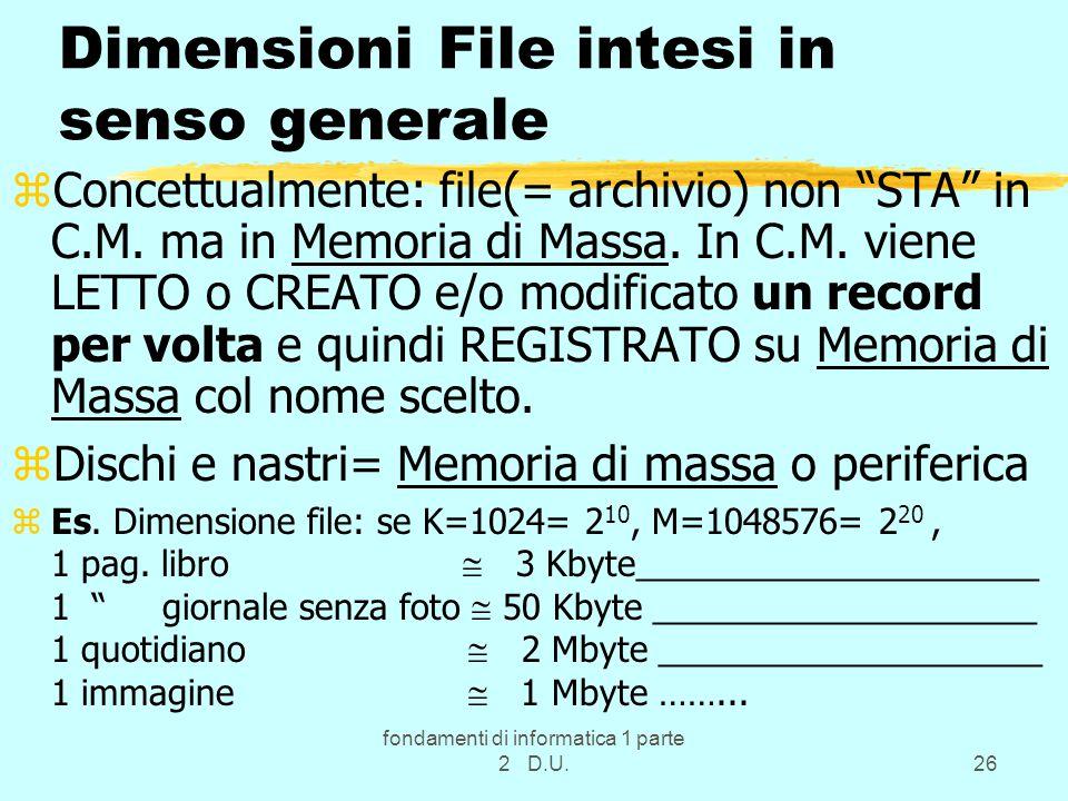 fondamenti di informatica 1 parte 2 D.U.26 Dimensioni File intesi in senso generale zConcettualmente: file(= archivio) non STA in C.M.